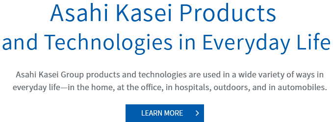 Asahi Kasei Products and Technologies in Everyday Life Asahi Kasei Group products and technologies are used in a wide variety of ways in everyday life—in the home, at the office, in hospitals, outdoors, and in automobiles.
