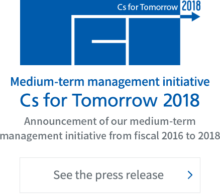 Medium-term management initiative Cs for Tomorrow 2018 Announcement of our medium-term management initiative from fiscal 2016 to 2018