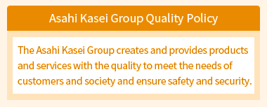 Asahi Kasei Group Quality Policy:The Asahi Kasei Group creates and provides products and services with the quality to meet the needs of customers and society and ensure safety and security.