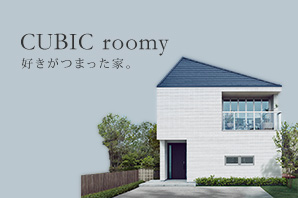 CUBIC roomy 好きがつまった家。