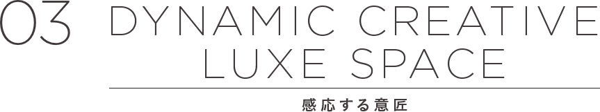03 DYNAMIC CREATIVE LUXE SPACE 感応する意匠