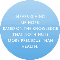 Never giving up hope, based on the knowledge that nothing is more precious than health.